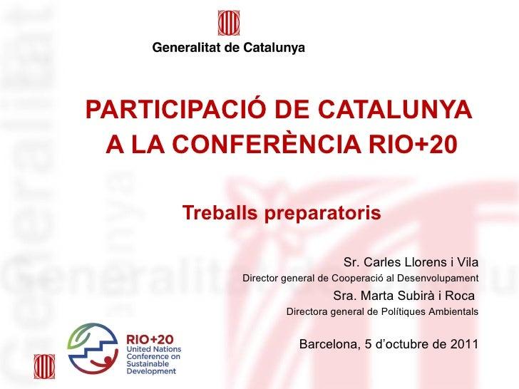 PARTICIPACIÓ DE CATALUNYA  A LA CONFERÈNCIA RIO+20 Treballs preparatoris Barcelona, 5 d'octubre de 2011 Sr. Carles Llorens...