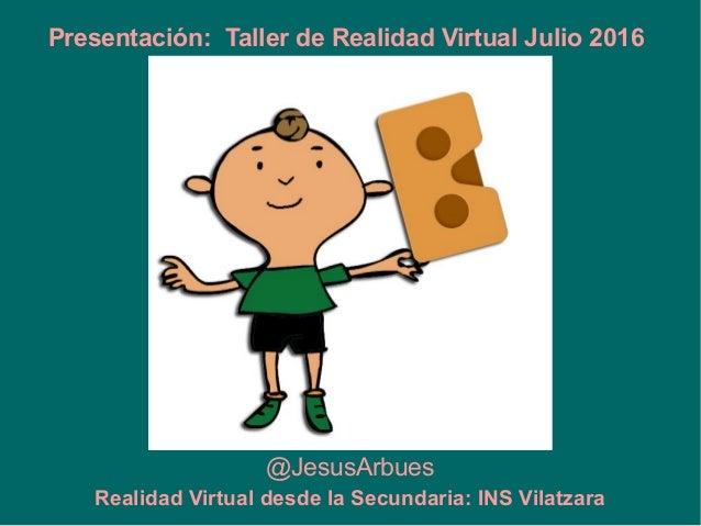 @JesusArbues Presentación: Taller de Realidad Virtual Julio 2016 Realidad Virtual desde la Secundaria: INS Vilatzara