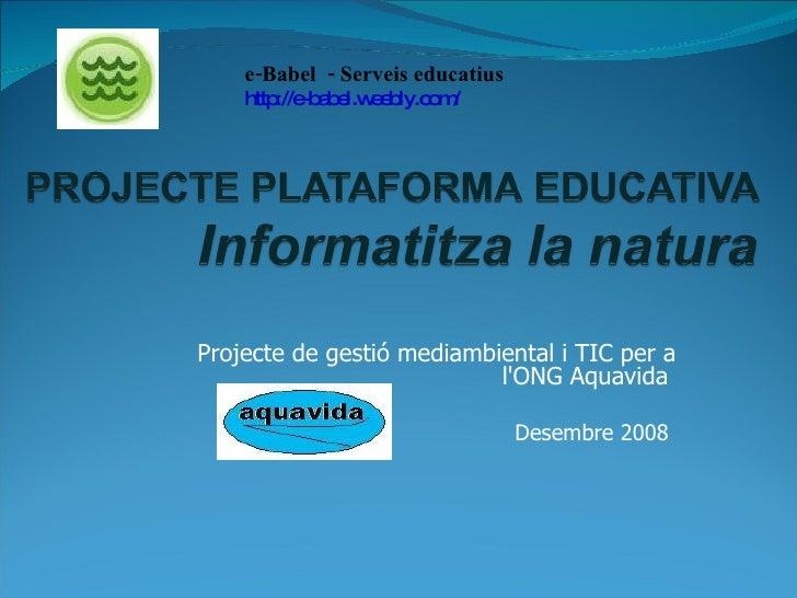 e-Babel  - Serveis educatius  http://e-babel.weebly.com/ Projecte de gestió mediambiental i TIC per a l'ONG Aquavida  Dese...