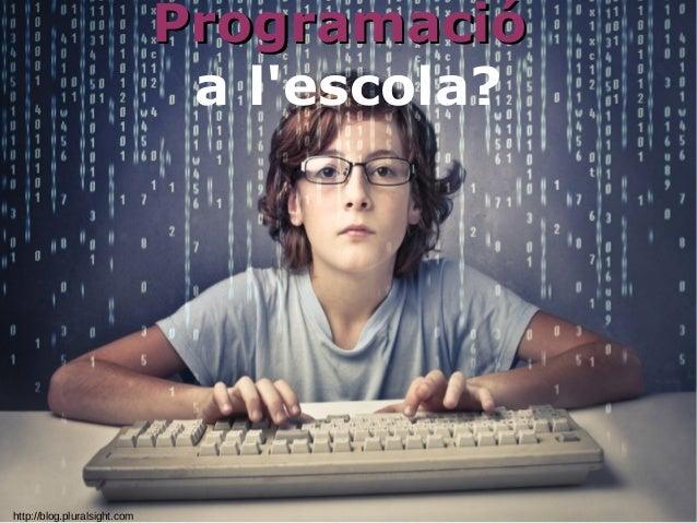 http://blog.pluralsight.com ProgramacióProgramació a l'escola?