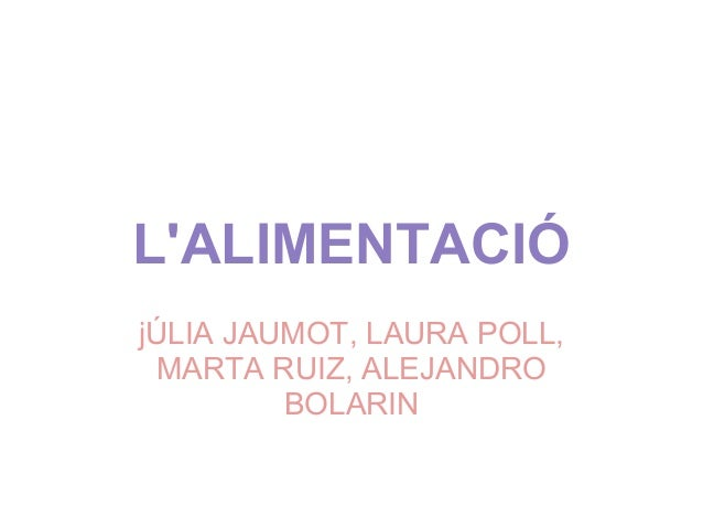 L'ALIMENTACIÓ jÚLIA JAUMOT, LAURA POLL, MARTA RUIZ, ALEJANDRO BOLARIN