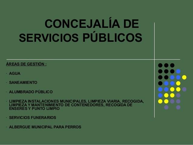 CONCEJALÍA DE        SERVICIOS PÚBLICOSÁREAS DE GESTIÓN :-   AGUA-   SANEAMIENTO-   ALUMBRADO PÚBLICO-   LIMPIEZA INSTALAC...