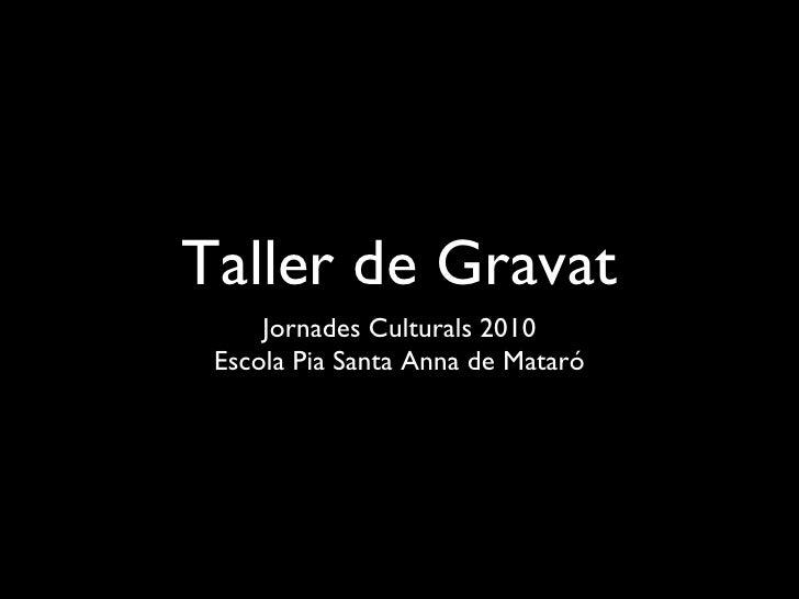 Taller de Gravat <ul><li>Jornades Culturals 2010 </li></ul><ul><li>Escola Pia Santa Anna de Mataró </li></ul>