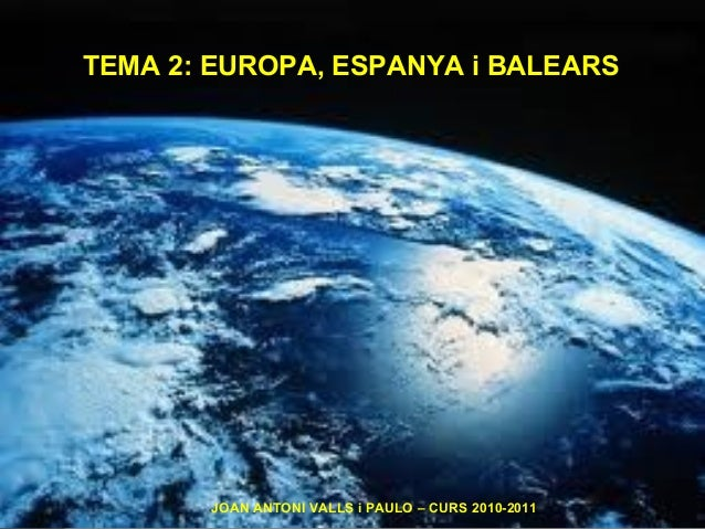 TEMA 2: EUROPA, ESPANYA i BALEARS JOAN ANTONI VALLS i PAULO – CURS 2010-2011