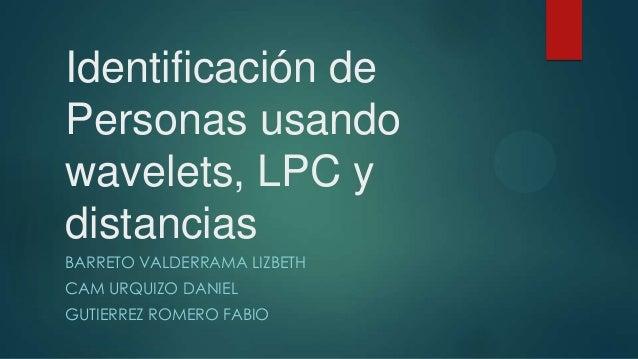 Identificación de Personas usando wavelets, LPC y distancias BARRETO VALDERRAMA LIZBETH CAM URQUIZO DANIEL GUTIERREZ ROMER...