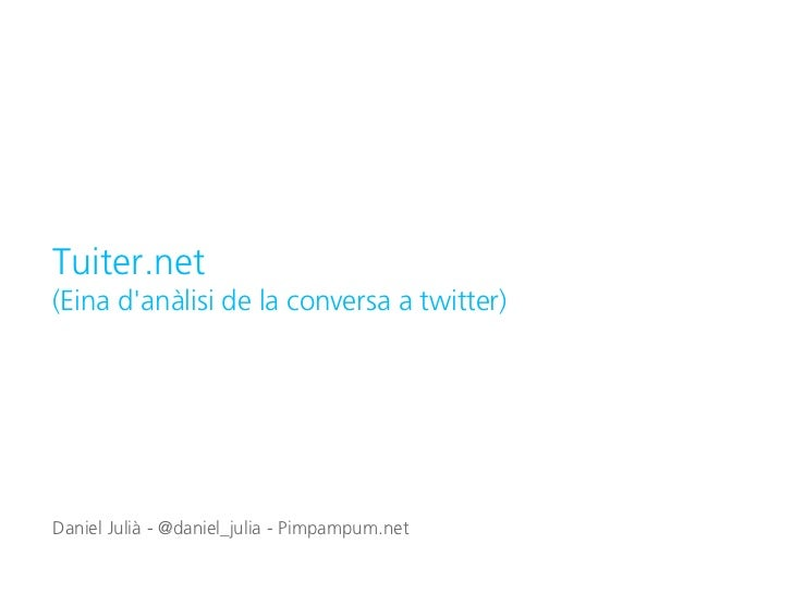 Tuiter.net(Eina danàlisi de la conversa a twitter)Daniel Julià - @daniel_julia - Pimpampum.net