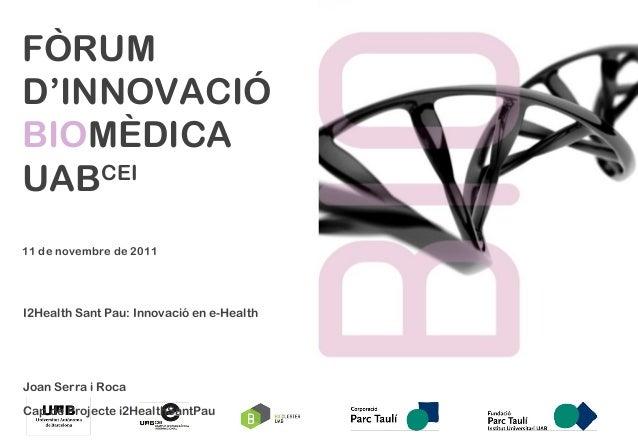 FÒRUM D'INNOVACIÓ BIOMÈDICA UABCEI 11 de novembre de 2011 I2Health Sant Pau: Innovació en e-Health Joan Serra i Roca Cap d...