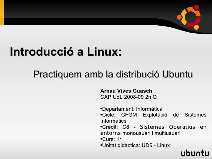 Introducció a Linux:     Practiquem amb la distribució Ubuntu                    Arnau Vives Guasch                    CAP...