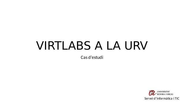 VIRTLABS A LA URV Cas d'estudi Servei d'Informàtica i TIC