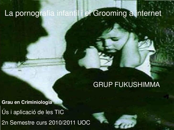 La pornografia infantil i el Grooming a internet                                 GRUP FUKUSHIMMAGrau en CriminiologiaÚs i ...