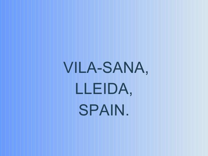 <ul><li>VILA-SANA, </li></ul><ul><li>LLEIDA, </li></ul><ul><li>SPAIN. </li></ul>