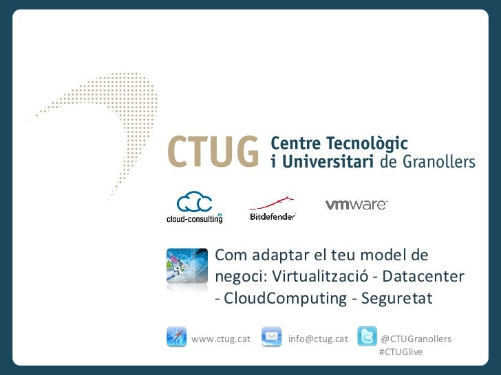 Com adaptar el teu model de    negoci: Virtualització - Datacenter    - CloudComputing - Seguretatwww.ctug.cat   info@ctug...