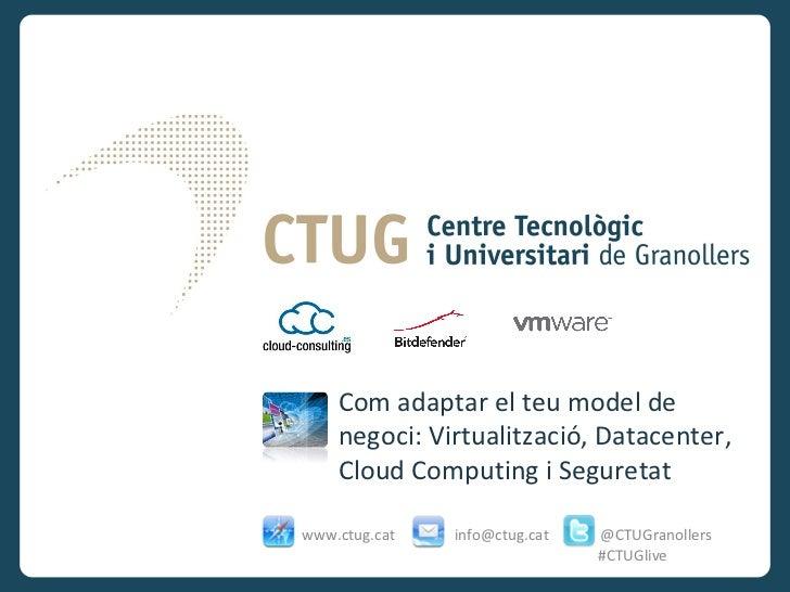 Com adaptar el teu model de    negoci: Virtualització, Datacenter,    Cloud Computing i Seguretatwww.ctug.cat   info@ctug....