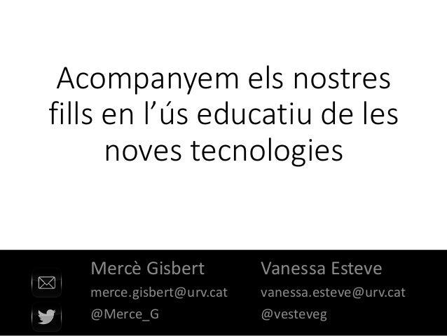 • Vanessa Esteve • vanessa.esteve@urv.cat • @vesteveg Acompanyem els nostres fills en l'ús educatiu de les noves tecnologi...