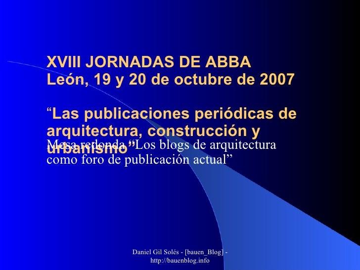 """XVIII JORNADAS DE ABBA León, 19 y 20 de octubre de 2007 """" Las publicaciones periódicas de arquitectura, construcción y urb..."""