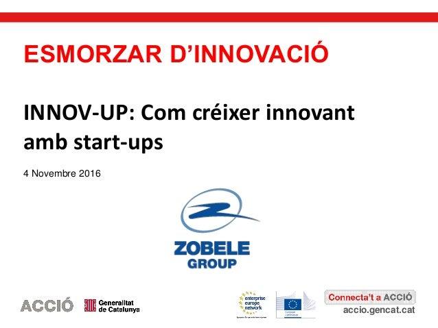 accio.gencat.cat ESMORZAR D'INNOVACIÓ INNOV-UP: Com créixer innovant amb start-ups 4 Novembre 2016