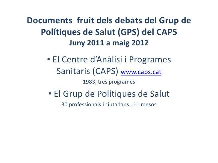 Documents fruit dels debats del Grup de   Polítiques de Salut (GPS) del CAPS           Juny 2011 a maig 2012    • El Centr...