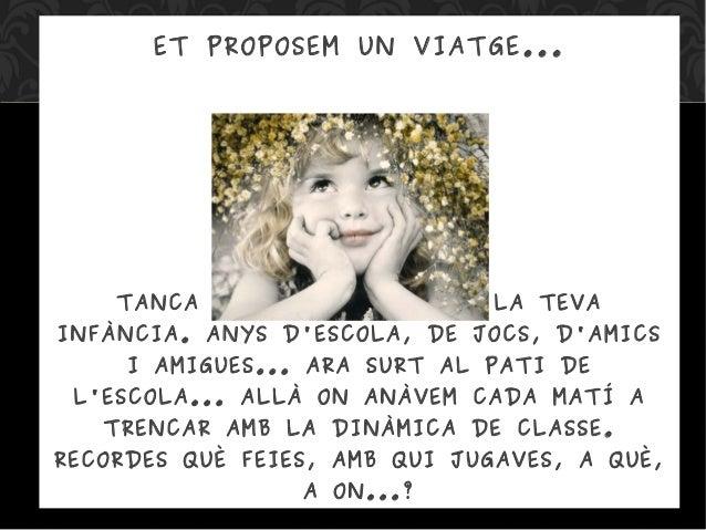 ET PROPOSEM UN VIATGE... TANCA ELS ULLS I TORNA A LA TEVA INFÀNCIA. ANYS D'ESCOLA, DE JOCS, D'AMICS I AMIGUES... ARA SURT ...