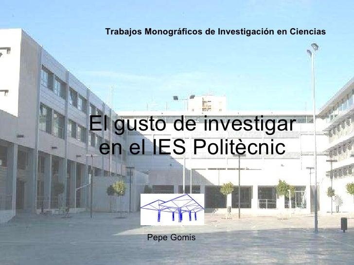 El gusto de investigar en el IES Politècnic Trabajos Monográficos de Investigación en Ciencias   Pepe Gomis