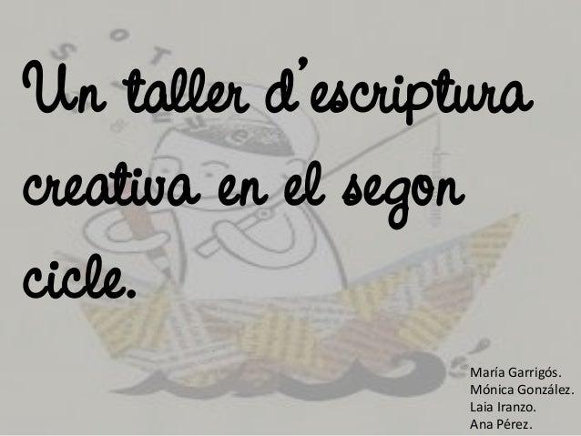 Un taller d'escriptura creativa en el segon cicle. María Garrigós. Mónica González. Laia Iranzo. Ana Pérez.