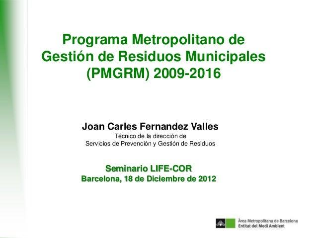 Programa Metropolitano deGestión de Residuos Municipales      (PMGRM) 2009-2016     Joan Carles Fernandez Valles          ...