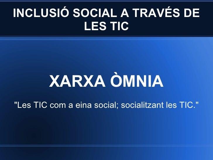 """INCLUSIÓ SOCIAL A TRAVÉS DE LES TIC XARXA ÒMNIA """"Les TIC com a eina social; socialitzant les TIC."""""""