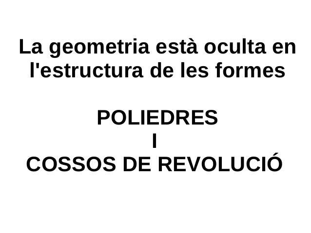 La geometria està oculta en l'estructura de les formes POLIEDRES I COSSOS DE REVOLUCIÓ