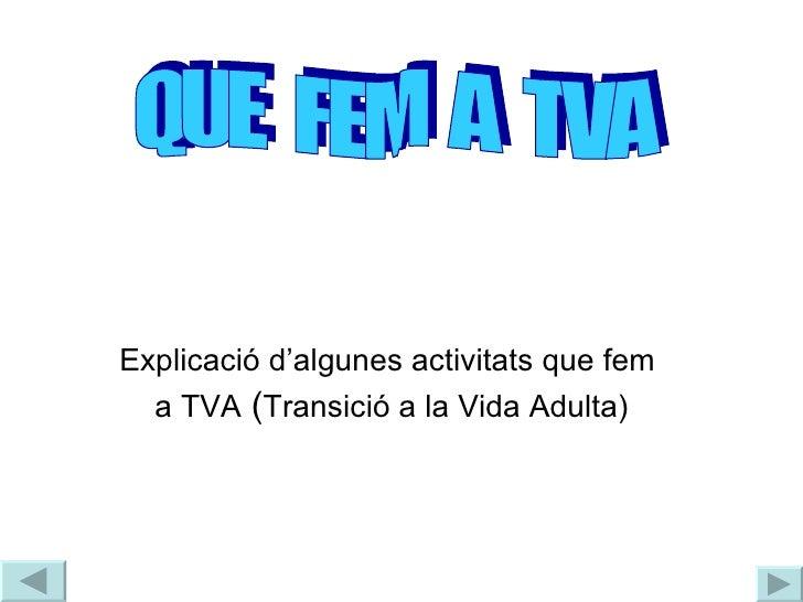 <li>Explicació d'algunes activitats que fem  a TVA  ( Transició a la Vida Adulta) QUE  FEM  A  TVA </li><li>T V A </li><li...
