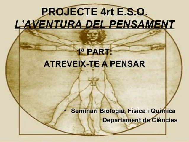 PROJECTE 4rt E.S.O. L'AVENTURA DEL PENSAMENT 1ª PART: ATREVEIX-TE A PENSAR • Seminari Biologia, Física i Química Departame...