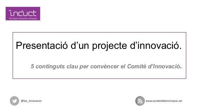 Presentació d'un projecte d'innovació. 5 continguts clau per convèncer el Comitè d'Innovació.  @Soc_Innovacion  www.societ...