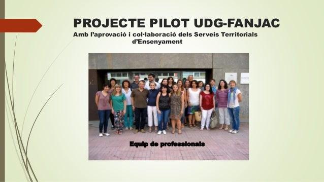 PROJECTE PILOT UDG-FANJAC Amb l'aprovació i col·laboració dels Serveis Territorials d'Ensenyament Equip de professionals