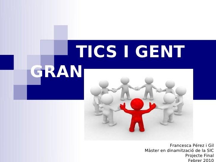 TICS I GENT GRAN                         Francesca Pérez i Gil           Màster en dinamització de la SIC                 ...