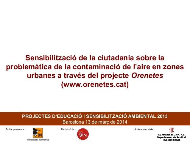 PROJECTES D'EDUCACIÓ I SENSIBILITZACIÓ AMBIENTAL 2013 Barcelona 13 de març de 2014 Sensibilització de la ciutadania sobre ...
