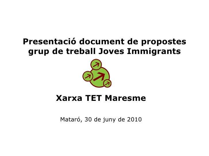 Presentació document de propostes grup de treball Joves Immigrants Xarxa TET Maresme Mataró, 30 de juny de 2010