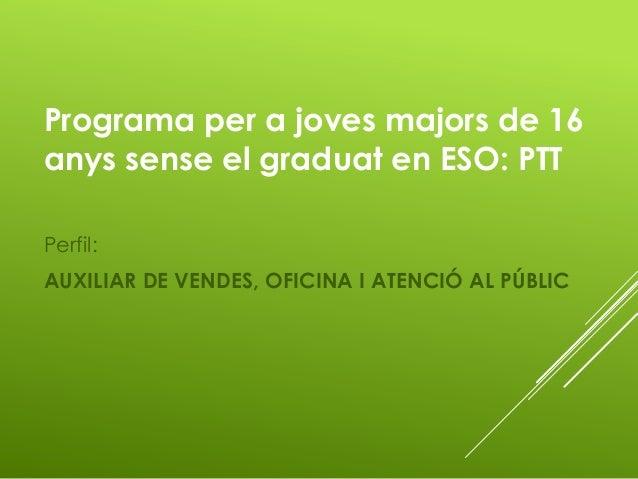 Programa per a joves majors de 16 anys sense el graduat en ESO: PTT Perfil: AUXILIAR DE VENDES, OFICINA I ATENCIÓ AL PÚBLIC