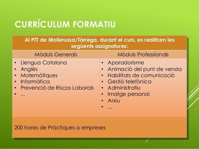 CURRÍCULUM FORMATIU Al PTT de Mollerussa/Tàrrega, durant el curs, es realitzen les següents assignatures: Mòduls Generals ...