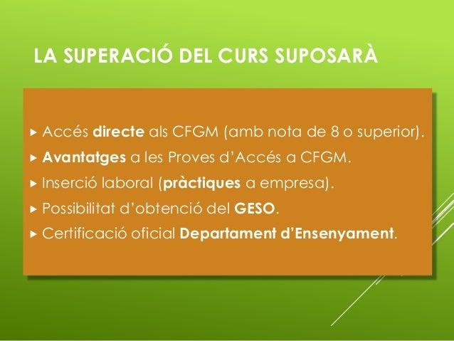 LA SUPERACIÓ DEL CURS SUPOSARÀ  Accés directe als CFGM (amb nota de 8 o superior).  Avantatges a les Proves d'Accés a CF...