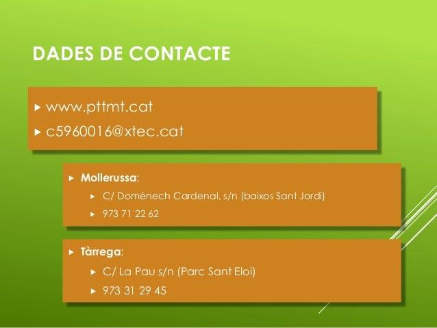 DADES DE CONTACTE  www.pttmt.cat  c5960016@xtec.cat  Mollerussa:  C/ Domènech Cardenal, s/n (baixos Sant Jordi)  973 ...
