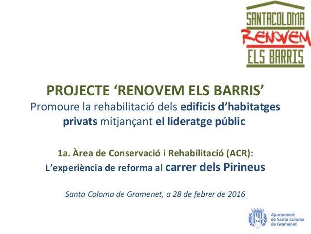 PROJECTE 'RENOVEM ELS BARRIS' Promoure la rehabilitació dels edificis d'habitatges privats mitjançant el lideratge públic ...