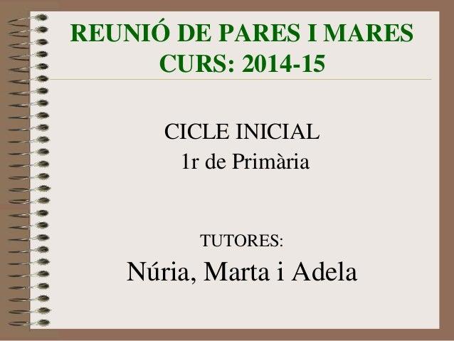 REUNIÓ DE PARES I MARES  CURS: 2014-15  CICLE INICIAL  1r de Primària  TUTORES:  Núria, Marta i Adela