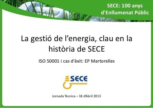 La gestió de l'energia, clau en lahistòria de SECEISO 50001 i cas dèxit: EP MartorellesJornada Tècnica – 18 d'Abril 2013SE...