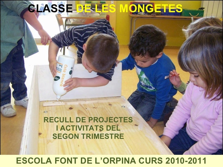 RECULL DE PROJECTES I ACTIVITATS DEL SEGON TRIMESTRE ESCOLA FONT DE L'ORPINA CURS 2010-2011 CLASSE  DE LES   MONGETES