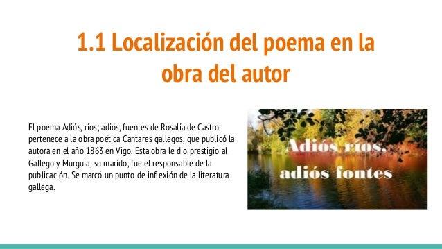 1.1 Localización del poema en la obra del autor El poema Adiós, ríos; adiós, fuentes de Rosalía de Castro pertenece a la o...