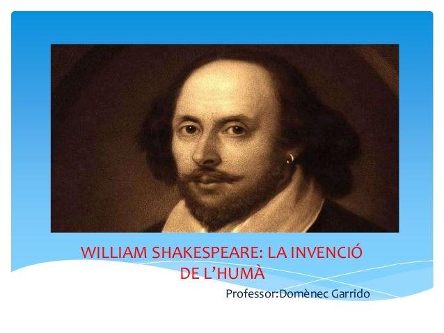 WILLIAM SHAKESPEARE: LA INVENCIÓ DE L'HUMÀ Professor:Domènec Garrido