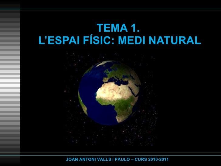 TEMA 1.  L'ESPAI FÍSIC: MEDI NATURAL JOAN ANTONI VALLS i PAULO – CURS 2010-2011