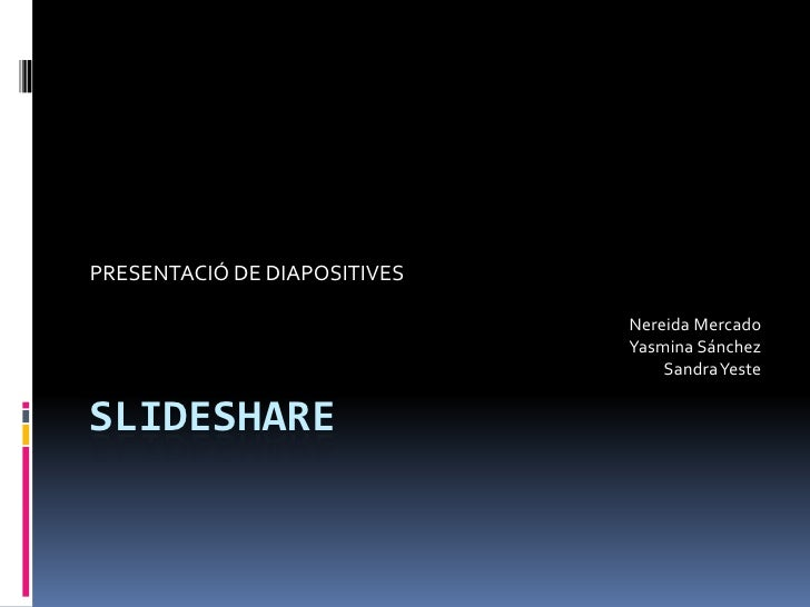 SLIDESHARE<br />PRESENTACIÓ DE DIAPOSITIVES<br />Nereida MercadoYasmina SánchezSandra Yeste<br />