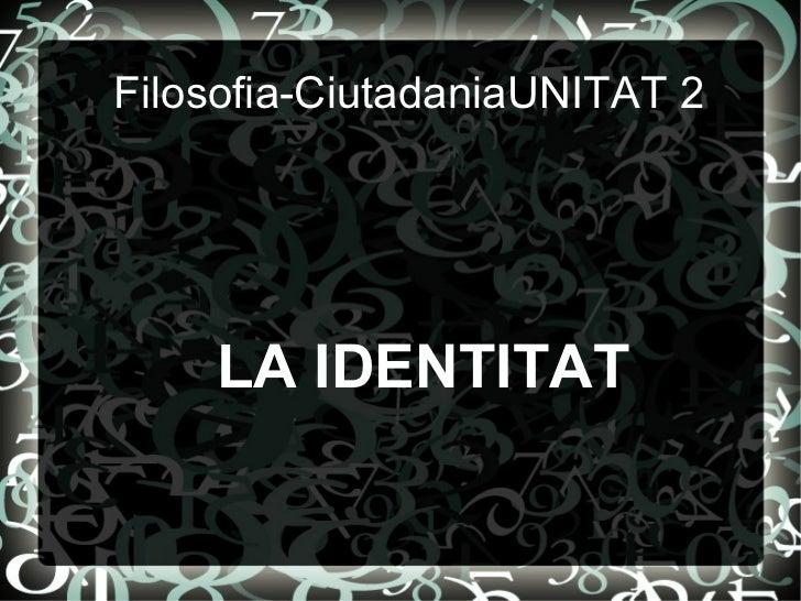 Filosofia-CiutadaniaUNITAT 2 LA IDENTITAT