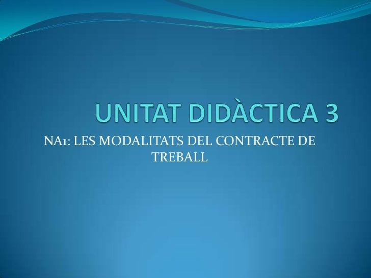 UNITAT DIDÀCTICA 3<br />NA1: LES MODALITATS DEL CONTRACTE DE TREBALL<br />