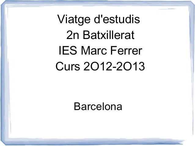 Viatge destudis  2n BatxilleratIES Marc FerrerCurs 2O12-2O13   Barcelona