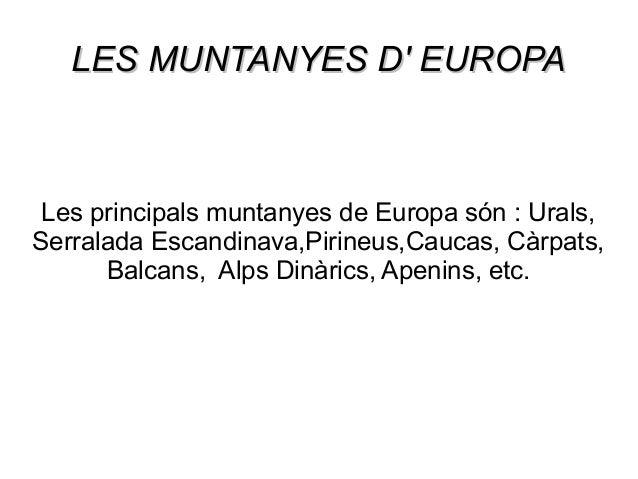 LES MUNTANYES D' EUROPA  Les principals muntanyes de Europa són : Urals, Serralada Escandinava,Pirineus,Caucas, Càrpats, B...
